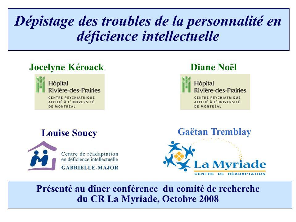 Gaëtan Tremblay Louise Soucy Diane NoëlJocelyne Kéroack Présenté au dîner conférence du comité de recherche du CR La Myriade, Octobre 2008 Dépistage des troubles de la personnalité en déficience intellectuelle
