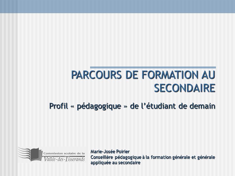 PARCOURS DE FORMATION AU SECONDAIRE Profil « pédagogique » de létudiant de demain Marie-Josée Poirier Conseillère pédagogique à la formation générale