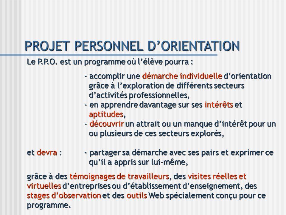 PROJET PERSONNEL DORIENTATION Le P.P.O. est un programme où lélève pourra : - accomplir une démarche individuelle dorientation grâce à lexploration de