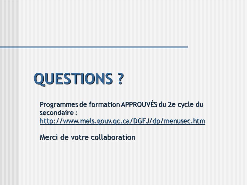 QUESTIONS ? Programmes de formation APPROUVÉS du 2e cycle du secondaire : http://www.mels.gouv.qc.ca/DGFJ/dp/menusec.htm http://www.mels.gouv.qc.ca/DG