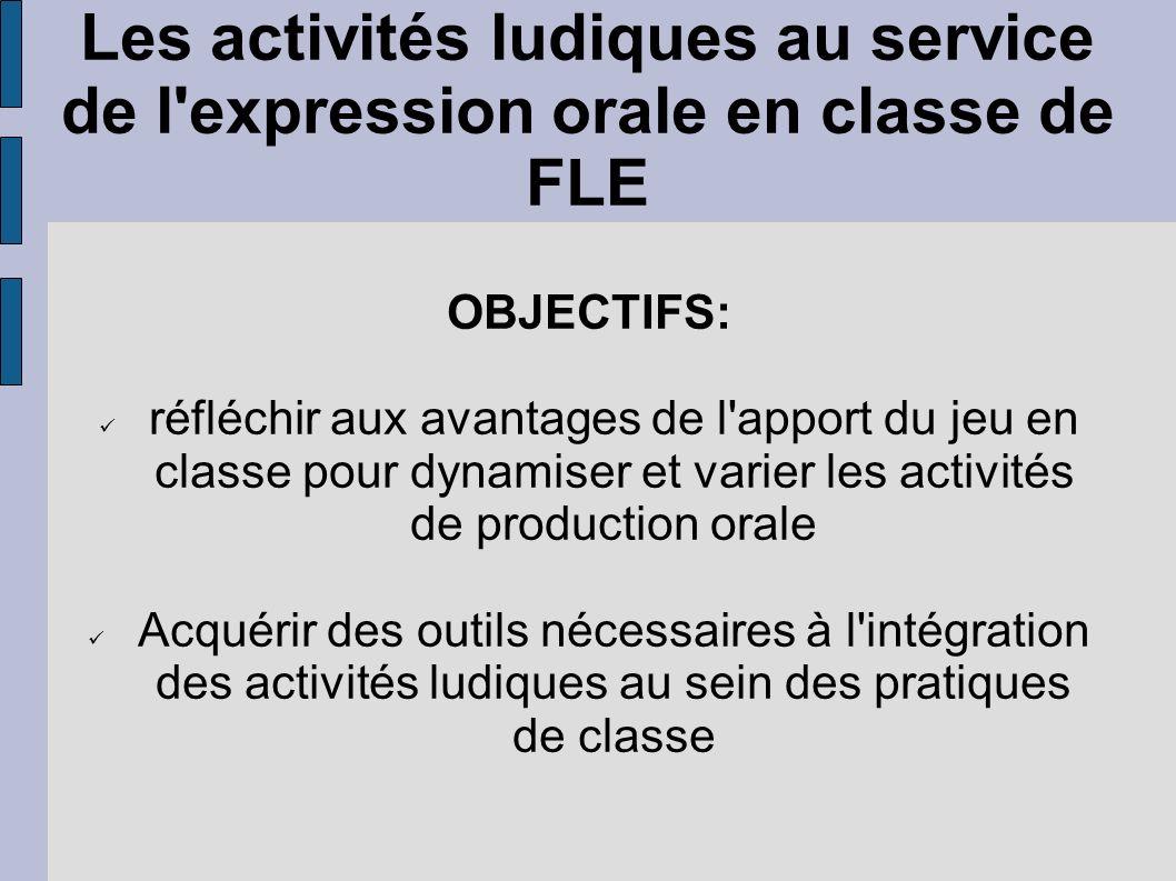 Les activités ludiques au service de l'expression orale en classe de FLE OBJECTIFS: réfléchir aux avantages de l'apport du jeu en classe pour dynamise