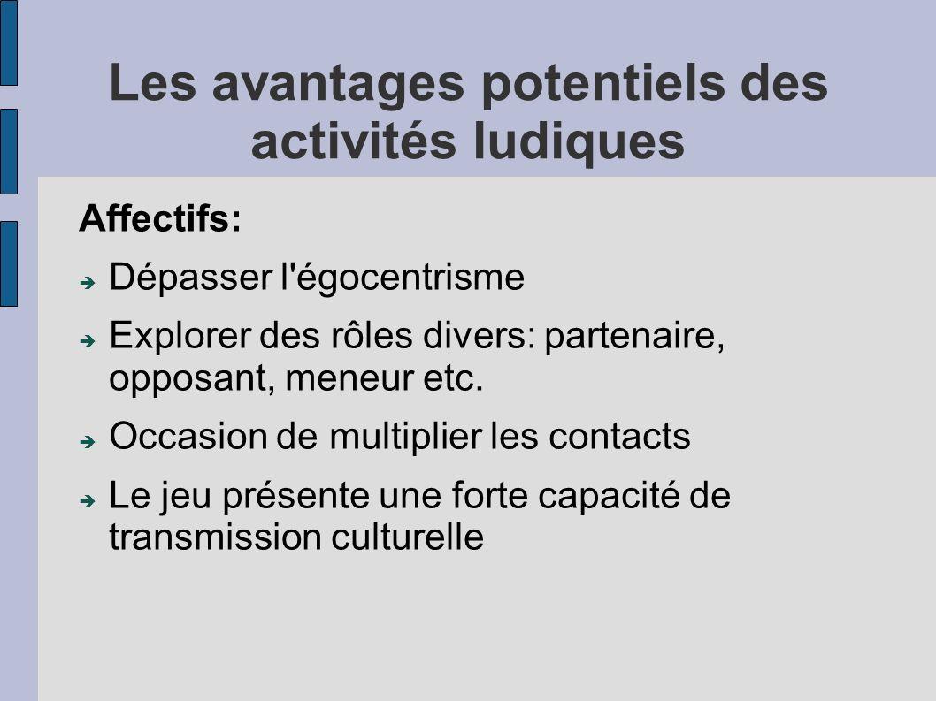 Les avantages potentiels des activités ludiques Affectifs: Dépasser l'égocentrisme Explorer des rôles divers: partenaire, opposant, meneur etc. Occasi