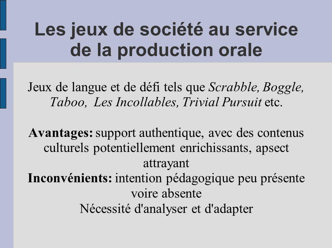 Les jeux de société au service de la production orale Jeux de langue et de défi tels que Scrabble, Boggle, Taboo, Les Incollables, Trivial Pursuit etc.