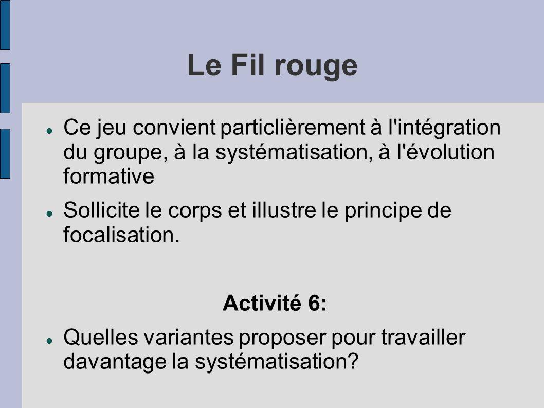 Le Fil rouge Ce jeu convient particlièrement à l intégration du groupe, à la systématisation, à l évolution formative Sollicite le corps et illustre le principe de focalisation.