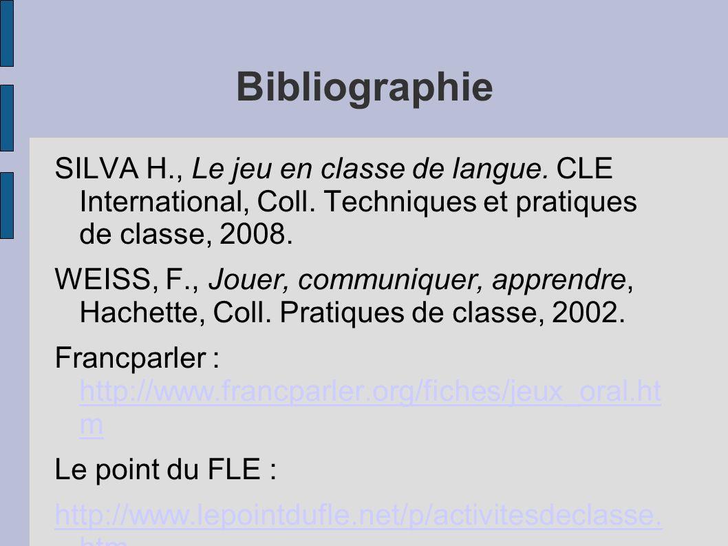 Bibliographie SILVA H., Le jeu en classe de langue. CLE International, Coll. Techniques et pratiques de classe, 2008. WEISS, F., Jouer, communiquer, a