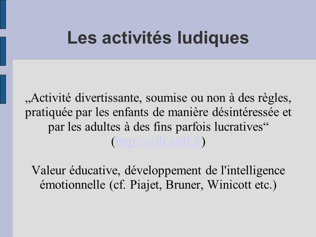Les activités ludiques Activité divertissante, soumise ou non à des règles, pratiquée par les enfants de manière désintéressée et par les adultes à de