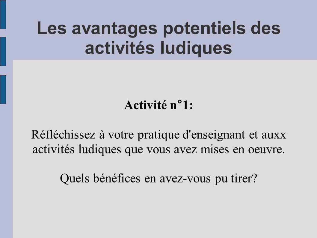 Les avantages potentiels des activités ludiques Activité n°1: Réfléchissez à votre pratique d enseignant et auxx activités ludiques que vous avez mises en oeuvre.