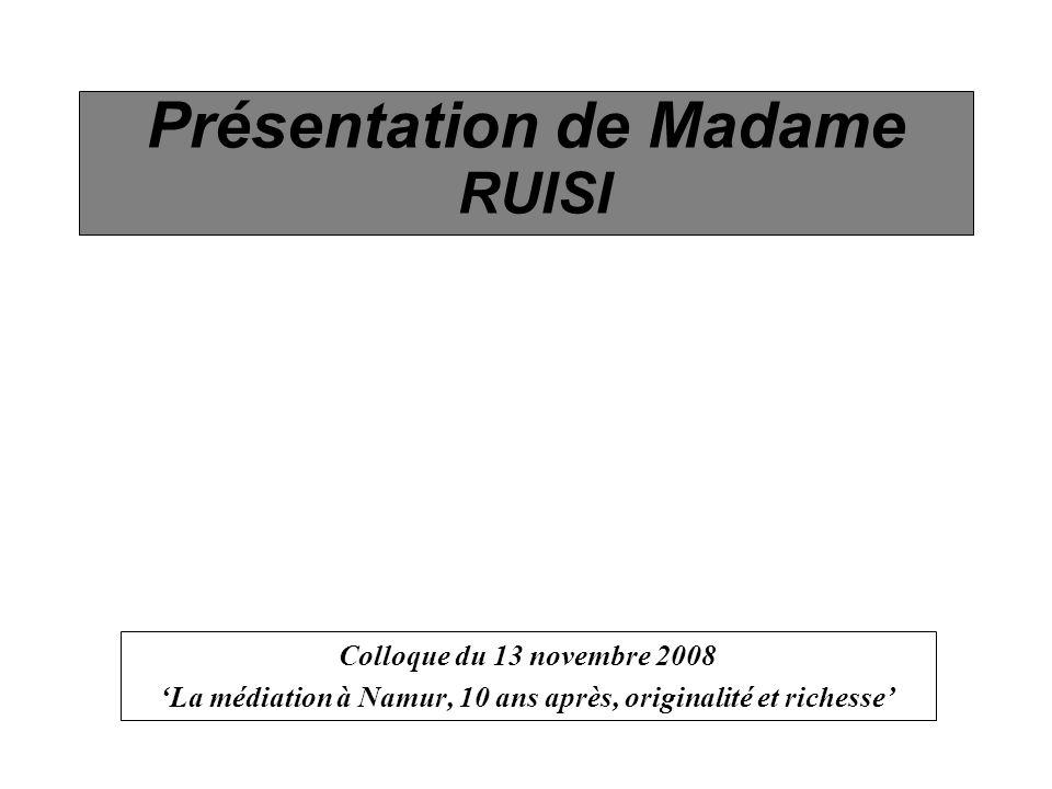 Présentation de Madame RUISI Colloque du 13 novembre 2008 La médiation à Namur, 10 ans après, originalité et richesse