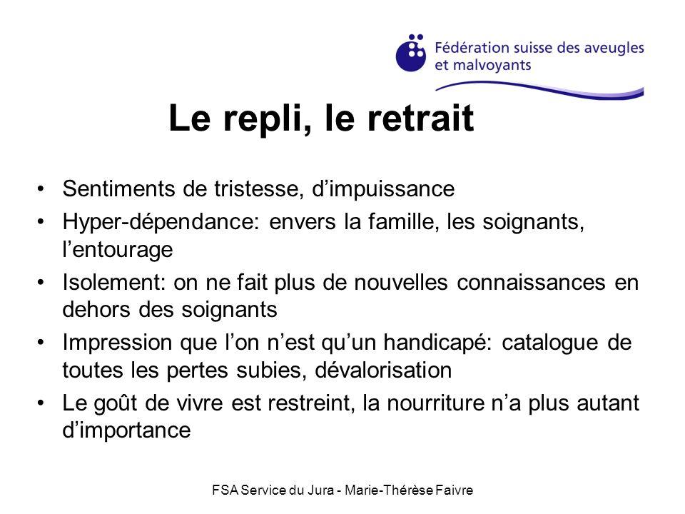 FSA Service du Jura - Marie-Thérèse Faivre Le repli, le retrait Sentiments de tristesse, dimpuissance Hyper-dépendance: envers la famille, les soignan