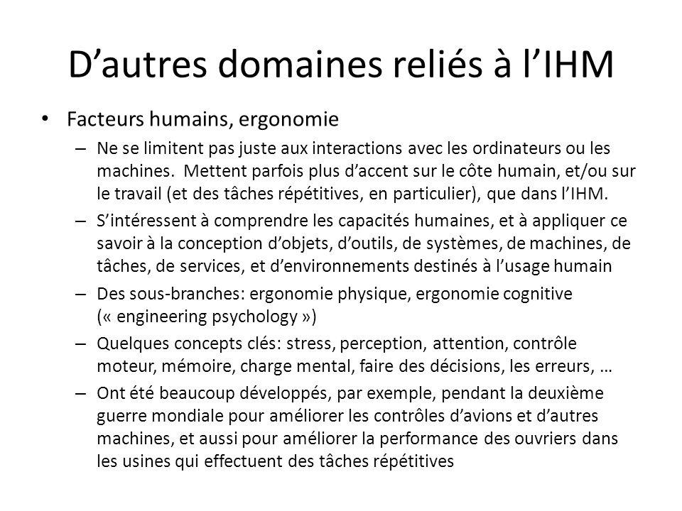Dautres domaines reliés à lIHM Facteurs humains, ergonomie – Ne se limitent pas juste aux interactions avec les ordinateurs ou les machines.