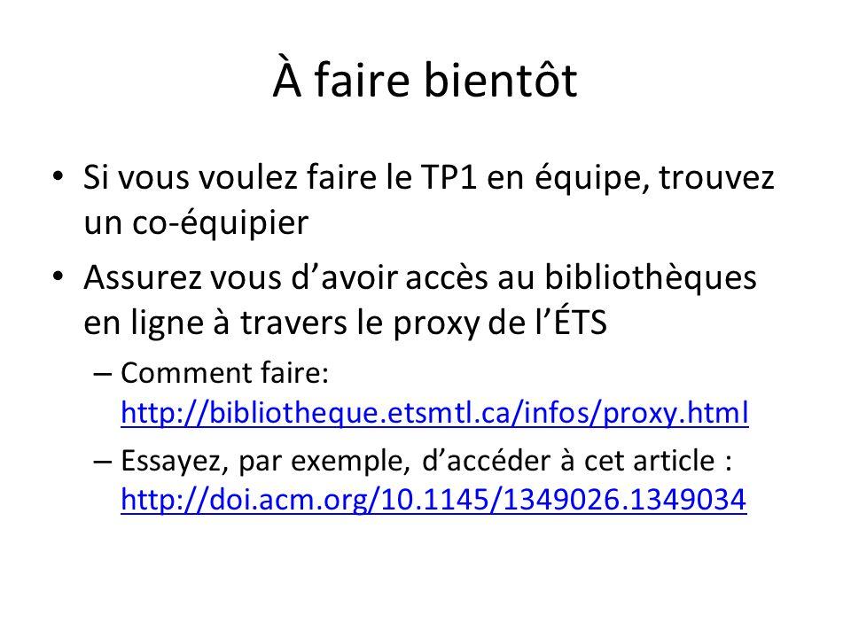 À faire bientôt Si vous voulez faire le TP1 en équipe, trouvez un co-équipier Assurez vous davoir accès au bibliothèques en ligne à travers le proxy de lÉTS – Comment faire: http://bibliotheque.etsmtl.ca/infos/proxy.html http://bibliotheque.etsmtl.ca/infos/proxy.html – Essayez, par exemple, daccéder à cet article : http://doi.acm.org/10.1145/1349026.1349034 http://doi.acm.org/10.1145/1349026.1349034