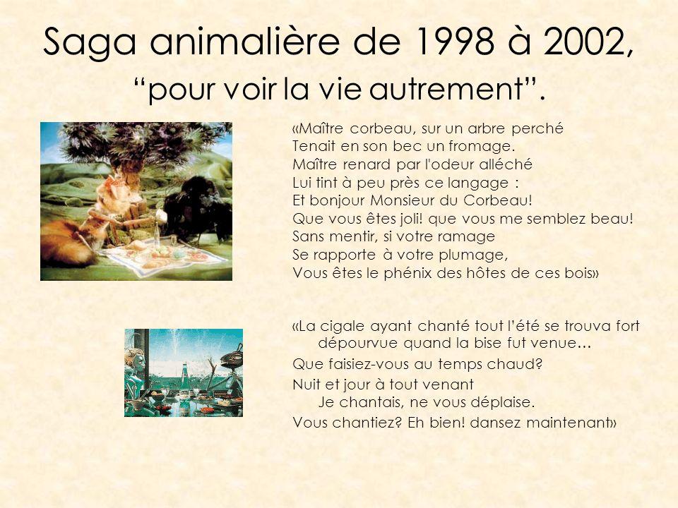 Saga animalière de 1998 à 2002, pour voir la vie autrement. «Maître corbeau, sur un arbre perché Tenait en son bec un fromage. Maître renard par l'ode