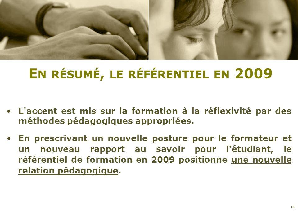 E N RÉSUMÉ, LE RÉFÉRENTIEL EN 2009 L'accent est mis sur la formation à la réflexivité par des méthodes pédagogiques appropriées. En prescrivant un nou