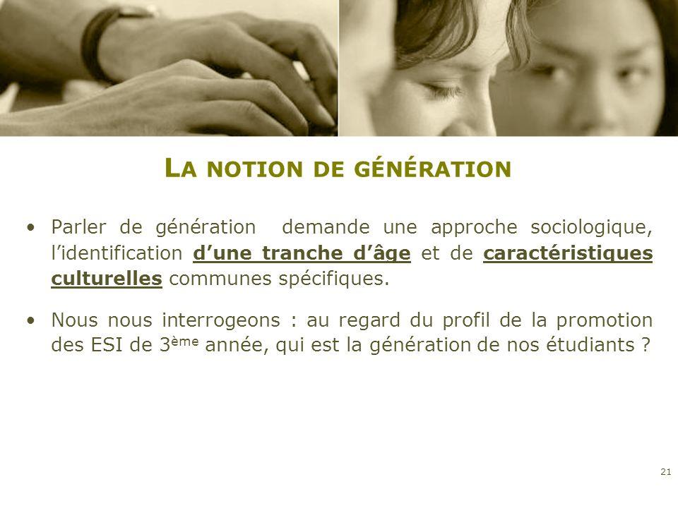 L A NOTION DE GÉNÉRATION Parler de génération demande une approche sociologique, lidentification dune tranche dâge et de caractéristiques culturelles