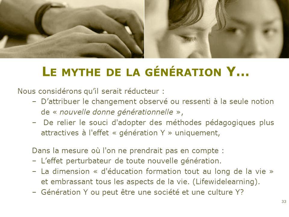 L E MYTHE DE LA GÉNÉRATION Y… Nous considérons quil serait réducteur : –Dattribuer le changement observé ou ressenti à la seule notion de « nouvelle d