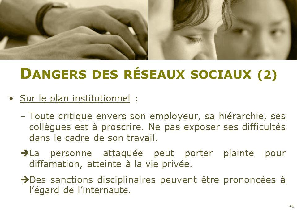 D ANGERS DES RÉSEAUX SOCIAUX (2) Sur le plan institutionnel : –Toute critique envers son employeur, sa hiérarchie, ses collègues est à proscrire. Ne p