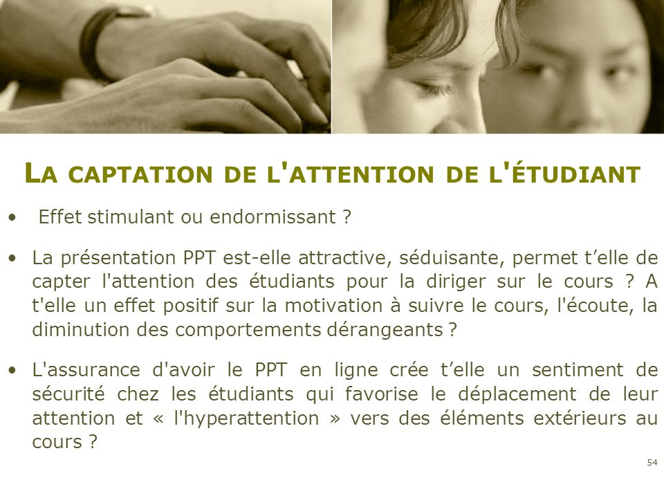 L A CAPTATION DE L ' ATTENTION DE L ' ÉTUDIANT Effet stimulant ou endormissant ? La présentation PPT est-elle attractive, séduisante, permet telle de