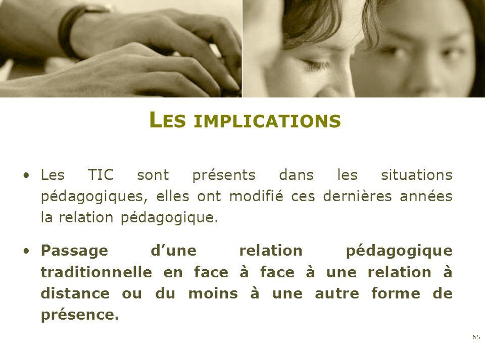 L ES IMPLICATIONS Les TIC sont présents dans les situations pédagogiques, elles ont modifié ces dernières années la relation pédagogique. Passage dune