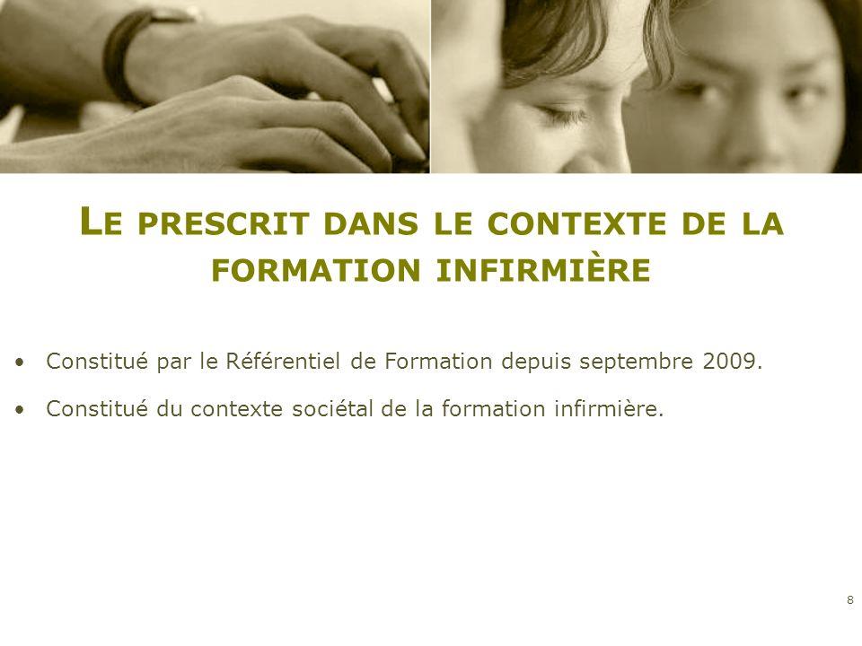 L E PRESCRIT DANS LE CONTEXTE DE LA FORMATION INFIRMIÈRE 8 Constitué par le Référentiel de Formation depuis septembre 2009. Constitué du contexte soci