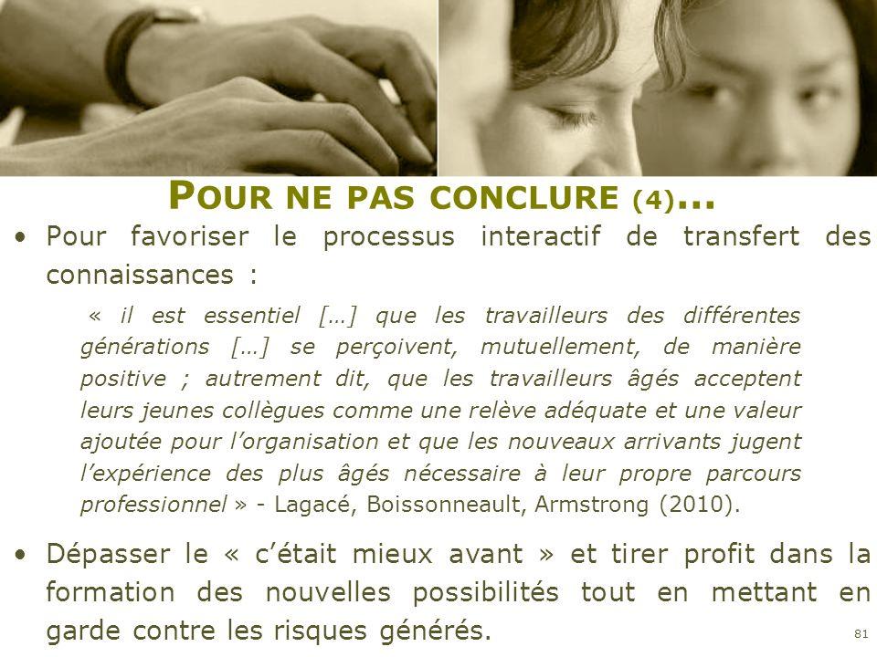 P OUR NE PAS CONCLURE (4) … Pour favoriser le processus interactif de transfert des connaissances : 81 « il est essentiel […] que les travailleurs des