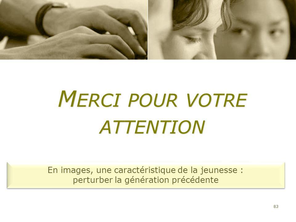 83 M ERCI POUR VOTRE ATTENTION En images, une caractéristique de la jeunesse : perturber la génération précédente En images, une caractéristique de la