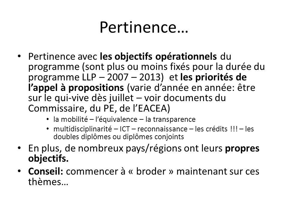 Pertinence… Pertinence avec les objectifs opérationnels du programme (sont plus ou moins fixés pour la durée du programme LLP – 2007 – 2013) et les priorités de lappel à propositions (varie dannée en année: être sur le qui-vive dès juillet – voir documents du Commissaire, du PE, de lEACEA) la mobilité – léquivalence – la transparence multidisciplinarité – ICT – reconnaissance – les crédits !!.
