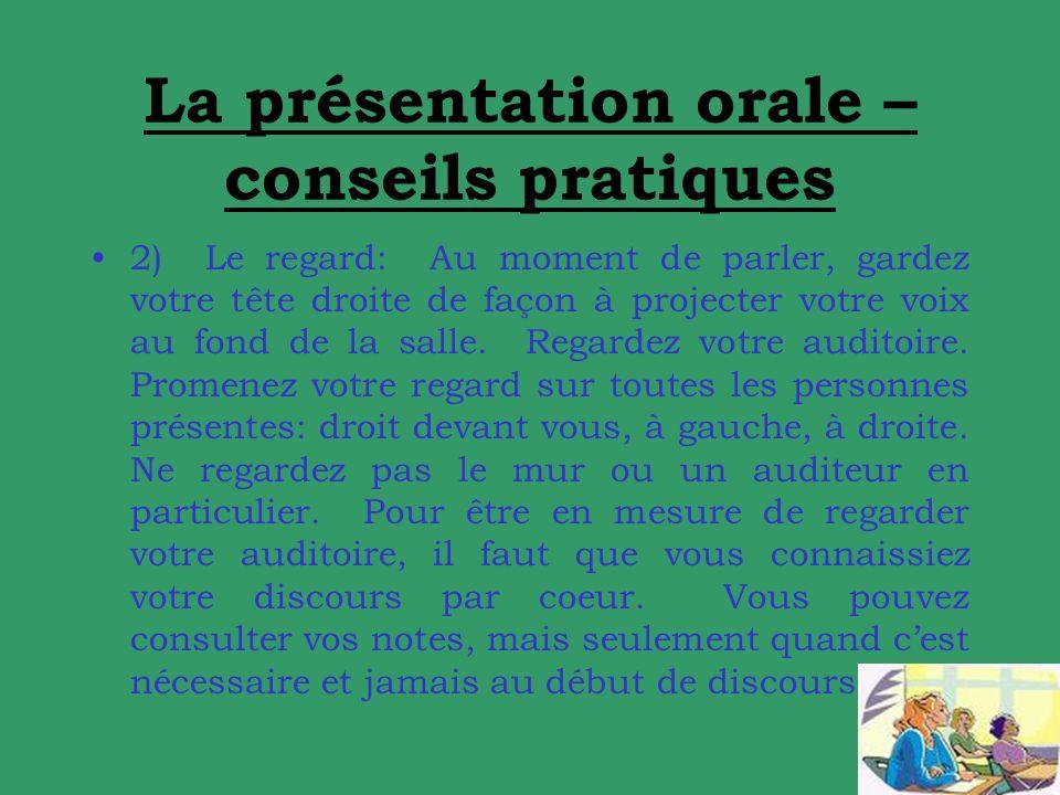 La présentation orale – conseils pratiques 2) Le regard: Au moment de parler, gardez votre tête droite de façon à projecter votre voix au fond de la salle.
