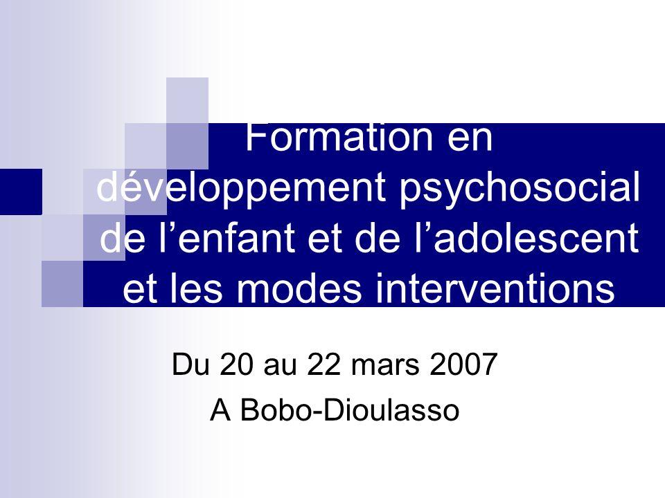 Formation en développement psychosocial de lenfant et de ladolescent et les modes interventions Du 20 au 22 mars 2007 A Bobo-Dioulasso