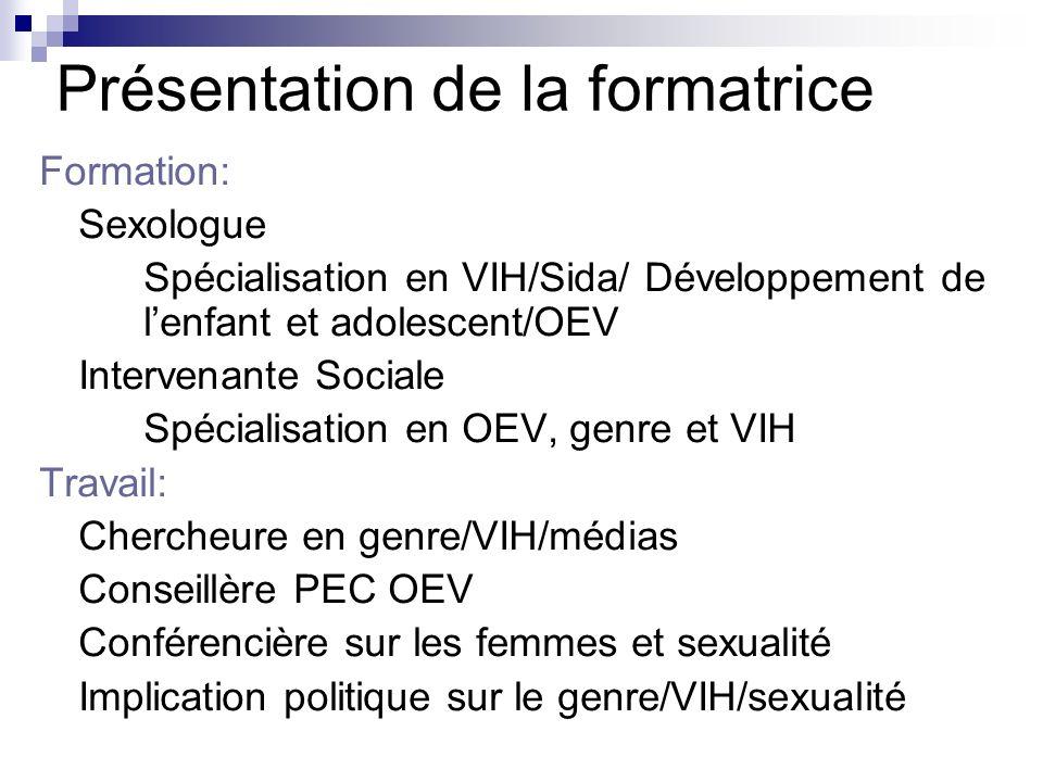 Présentation de la formatrice Formation: Sexologue Spécialisation en VIH/Sida/ Développement de lenfant et adolescent/OEV Intervenante Sociale Spécialisation en OEV, genre et VIH Travail: Chercheure en genre/VIH/médias Conseillère PEC OEV Conférencière sur les femmes et sexualité Implication politique sur le genre/VIH/sexualité