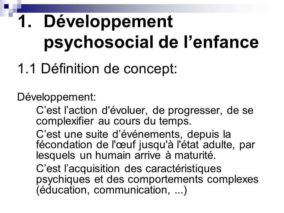 1.Développement psychosocial de lenfance 1.1 Définition de concept: Développement: Cest laction d évoluer, de progresser, de se complexifier au cours du temps.