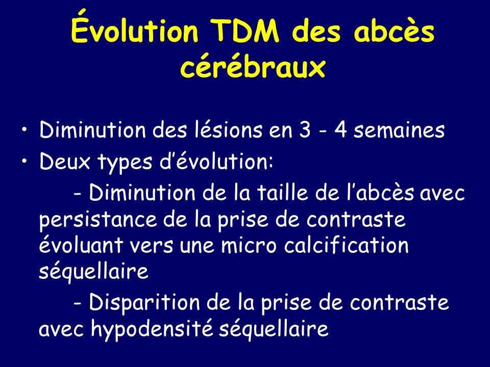 Évolution TDM des abcès cérébraux Diminution des lésions en 3 - 4 semaines Deux types dévolution: - Diminution de la taille de labcès avec persistance de la prise de contraste évoluant vers une micro calcification séquellaire - Disparition de la prise de contraste avec hypodensité séquellaire