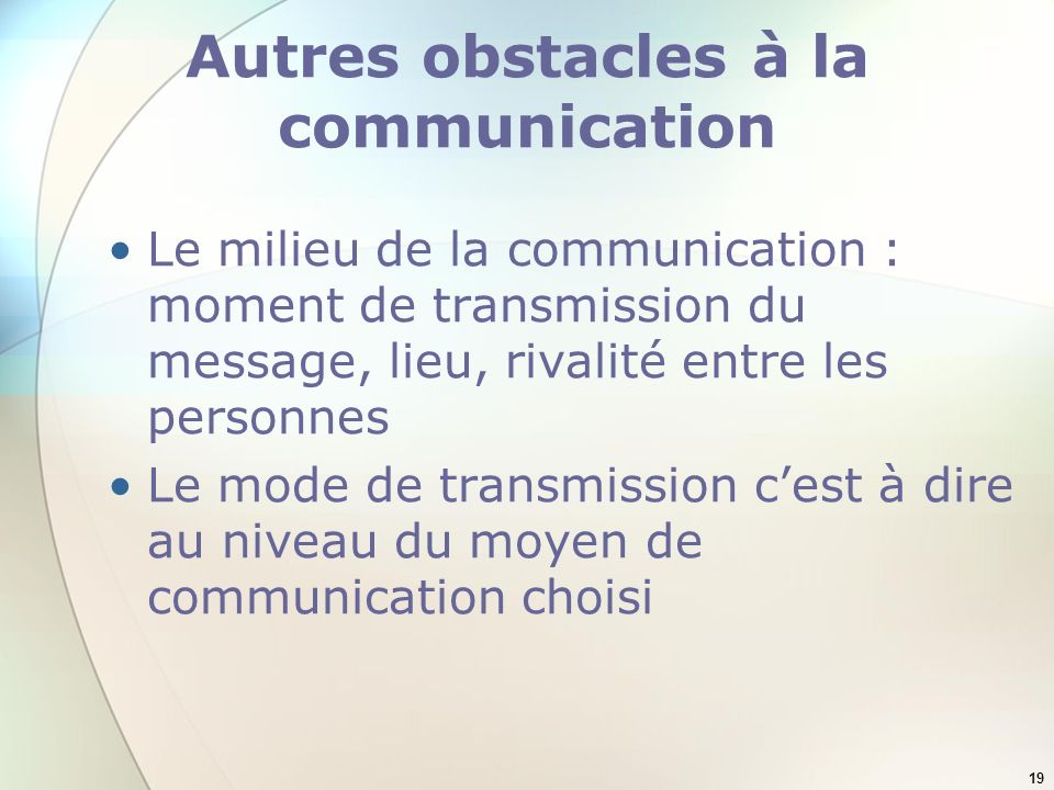 19 Autres obstacles à la communication Le milieu de la communication : moment de transmission du message, lieu, rivalité entre les personnes Le mode de transmission cest à dire au niveau du moyen de communication choisi
