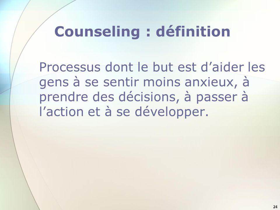 24 Counseling : définition Processus dont le but est daider les gens à se sentir moins anxieux, à prendre des décisions, à passer à laction et à se développer.
