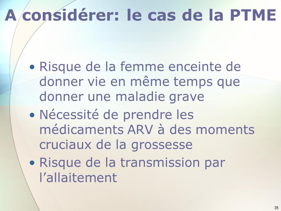 35 A considérer: le cas de la PTME Risque de la femme enceinte de donner vie en même temps que donner une maladie grave Nécessité de prendre les médicaments ARV à des moments cruciaux de la grossesse Risque de la transmission par lallaitement