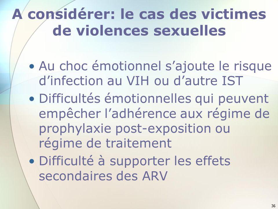 36 A considérer: le cas des victimes de violences sexuelles Au choc émotionnel sajoute le risque dinfection au VIH ou dautre IST Difficultés émotionnelles qui peuvent empêcher ladhérence aux régime de prophylaxie post-exposition ou régime de traitement Difficulté à supporter les effets secondaires des ARV