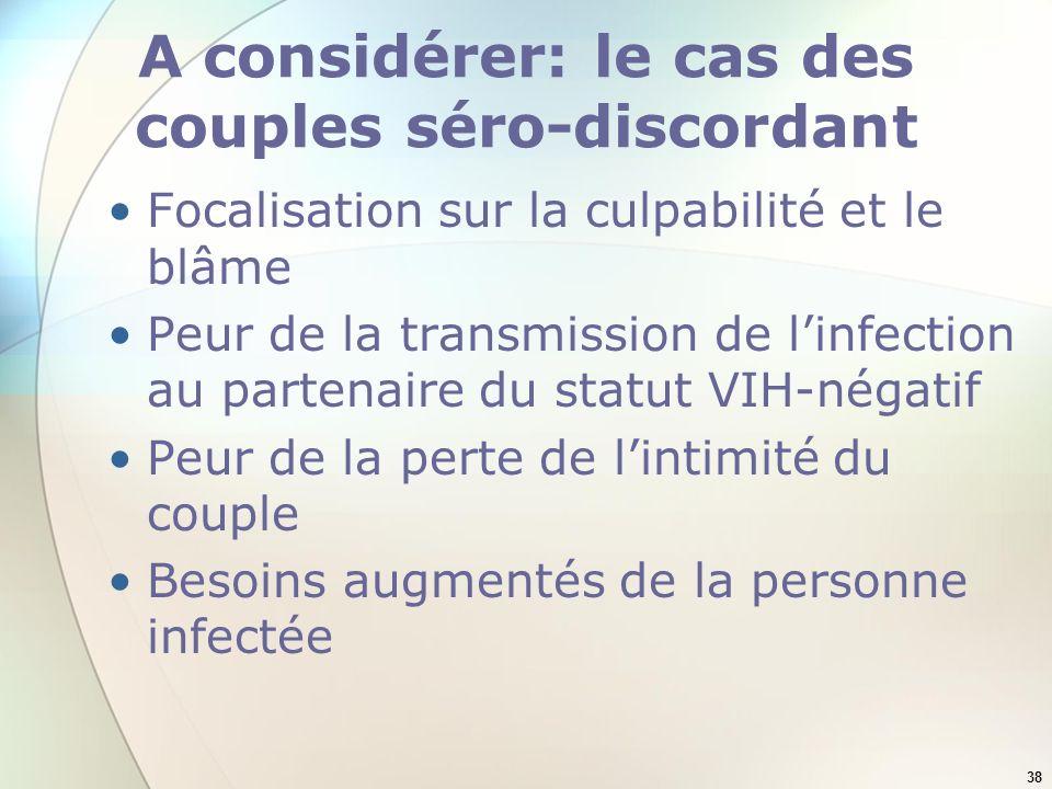 38 A considérer: le cas des couples séro-discordant Focalisation sur la culpabilité et le blâme Peur de la transmission de linfection au partenaire du statut VIH-négatif Peur de la perte de lintimité du couple Besoins augmentés de la personne infectée