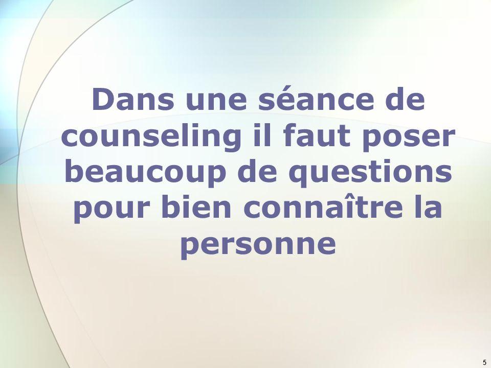 5 Dans une séance de counseling il faut poser beaucoup de questions pour bien connaître la personne