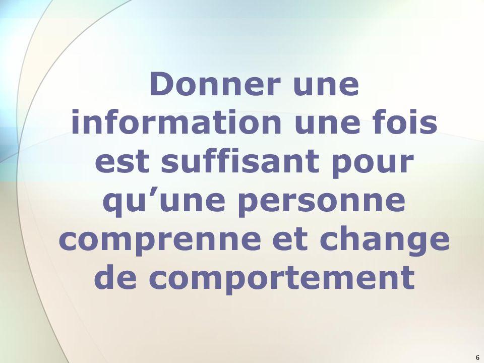 6 Donner une information une fois est suffisant pour quune personne comprenne et change de comportement