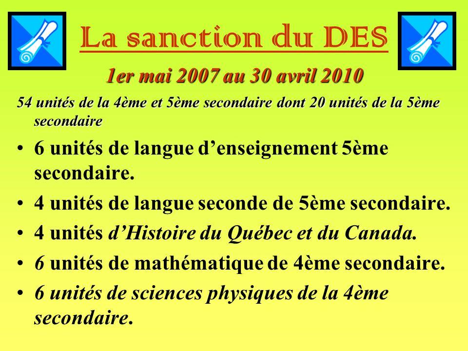 1er mai 2007 au 30 avril 2010 La sanction du DES 1er mai 2007 au 30 avril 2010 54 unités de la 4ème et 5ème secondaire dont 20 unités de la 5ème secondaire 6 unités de langue denseignement 5ème secondaire.