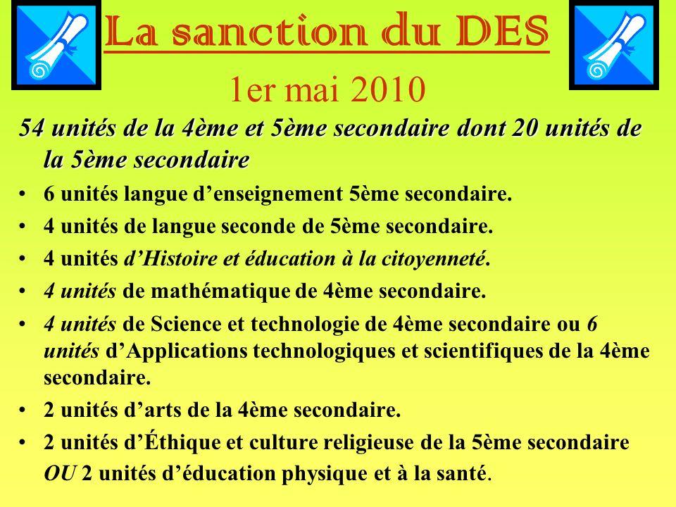 La sanction du DES 1er mai 2010 54 unités de la 4ème et 5ème secondaire dont 20 unités de la 5ème secondaire 6 unités langue denseignement 5ème secondaire.