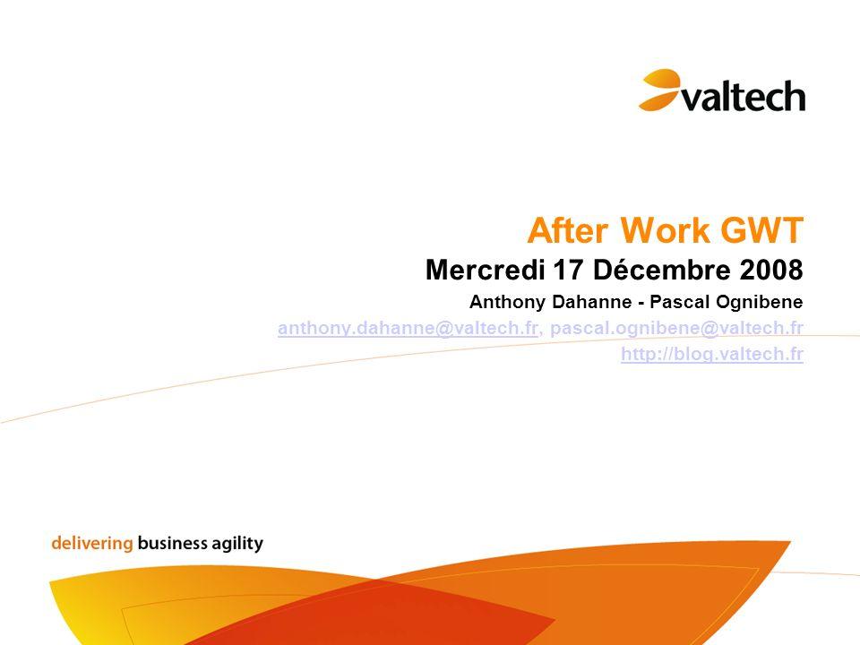 After Work GWT Mercredi 17 Décembre 2008 Anthony Dahanne - Pascal Ognibene anthony.dahanne@valtech.fr, pascal.ognibene@valtech.franthony.dahanne@valte