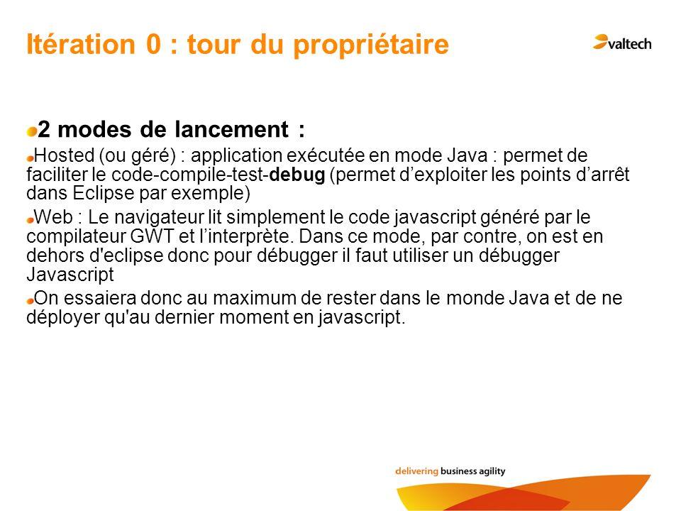 Itération 0 : tour du propriétaire 2 modes de lancement : Hosted (ou géré) : application exécutée en mode Java : permet de faciliter le code-compile-t