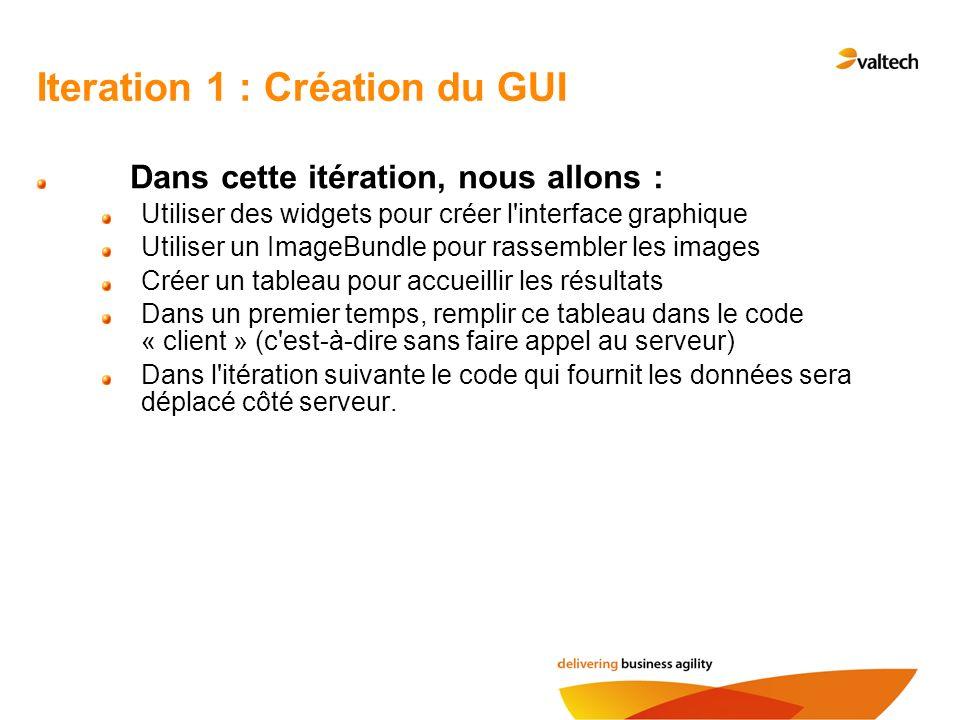 Iteration 1 : Création du GUI Dans cette itération, nous allons : Utiliser des widgets pour créer l'interface graphique Utiliser un ImageBundle pour r