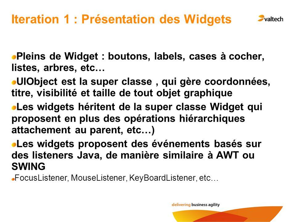 Iteration 1 : Présentation des Widgets Pleins de Widget : boutons, labels, cases à cocher, listes, arbres, etc… UIObject est la super classe, qui gère