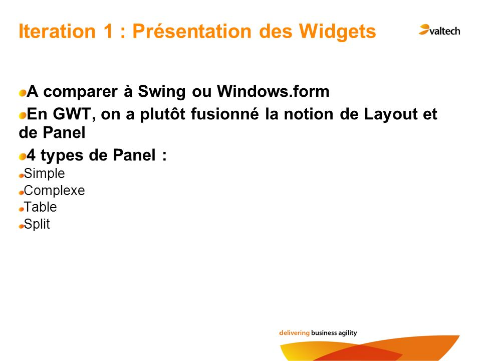 A comparer à Swing ou Windows.form En GWT, on a plutôt fusionné la notion de Layout et de Panel 4 types de Panel : Simple Complexe Table Split