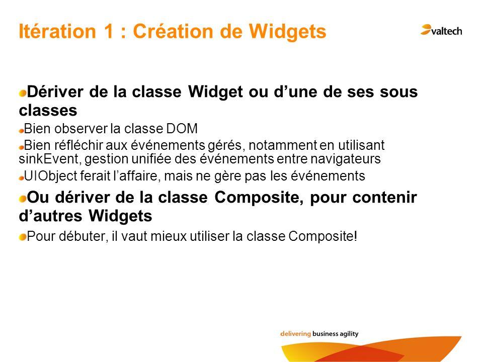 Itération 1 : Création de Widgets Dériver de la classe Widget ou dune de ses sous classes Bien observer la classe DOM Bien réfléchir aux événements gé