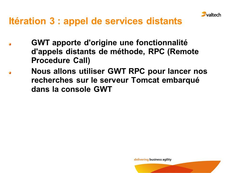 Itération 3 : appel de services distants GWT apporte d'origine une fonctionnalité d'appels distants de méthode, RPC (Remote Procedure Call) Nous allon