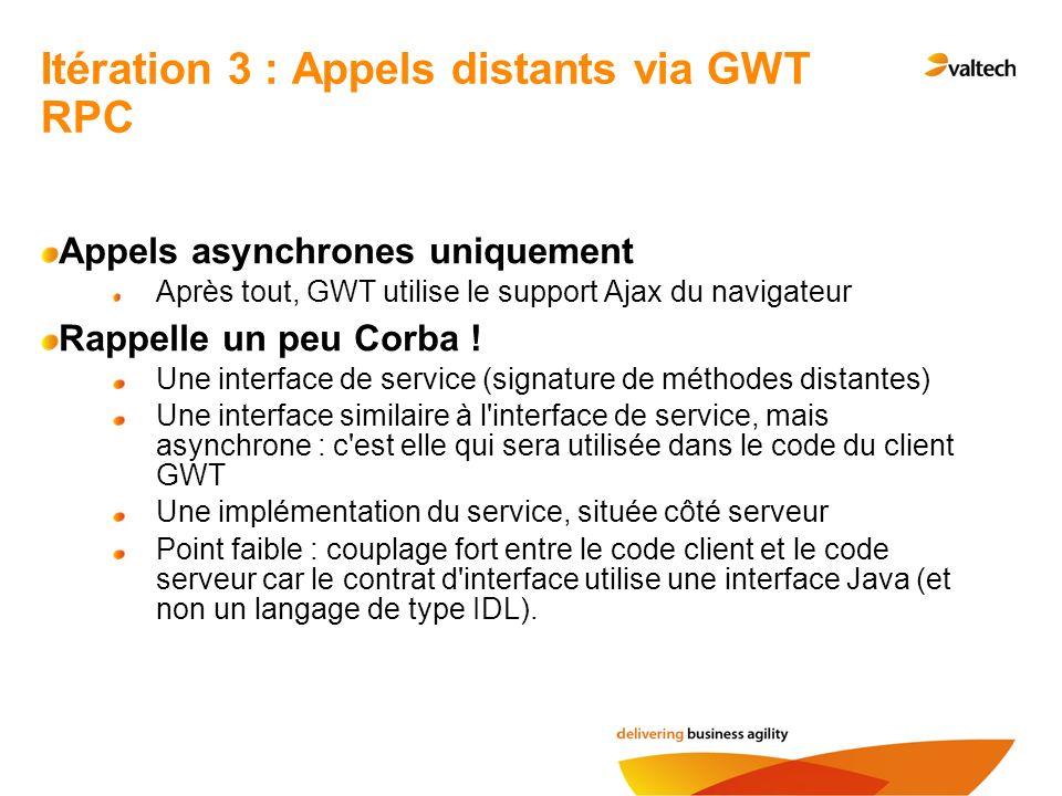 Itération 3 : Appels distants via GWT RPC Appels asynchrones uniquement Après tout, GWT utilise le support Ajax du navigateur Rappelle un peu Corba !