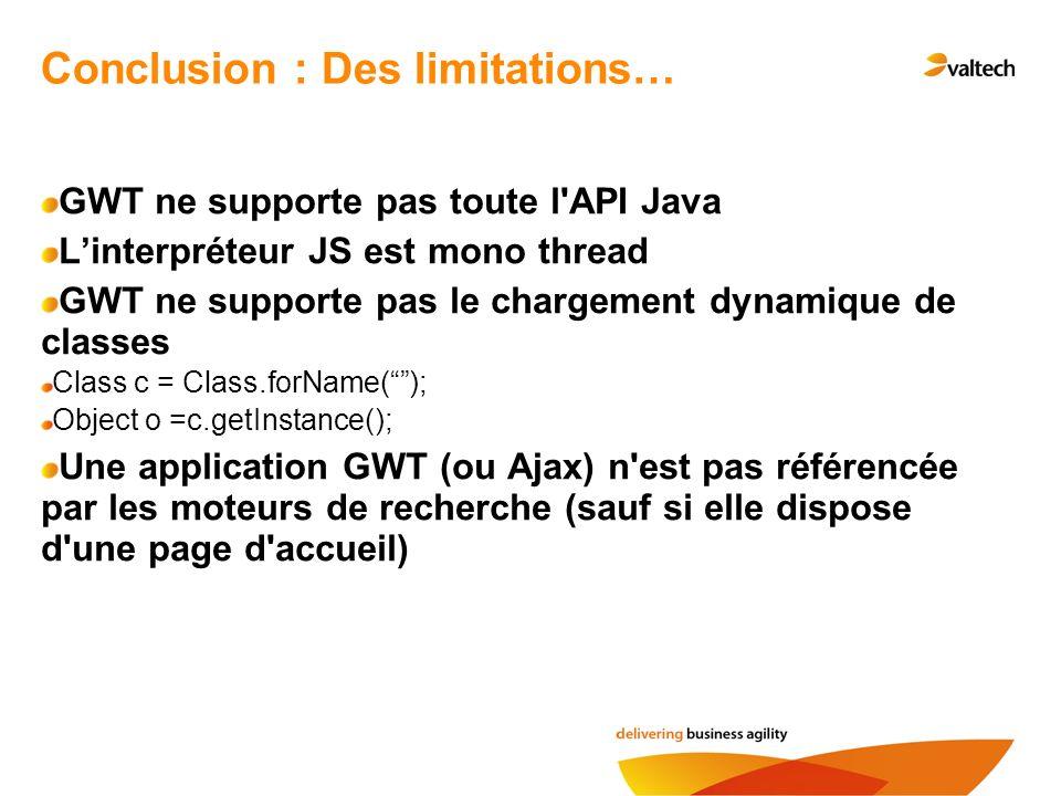 GWT ne supporte pas toute l'API Java Linterpréteur JS est mono thread GWT ne supporte pas le chargement dynamique de classes Class c = Class.forName()