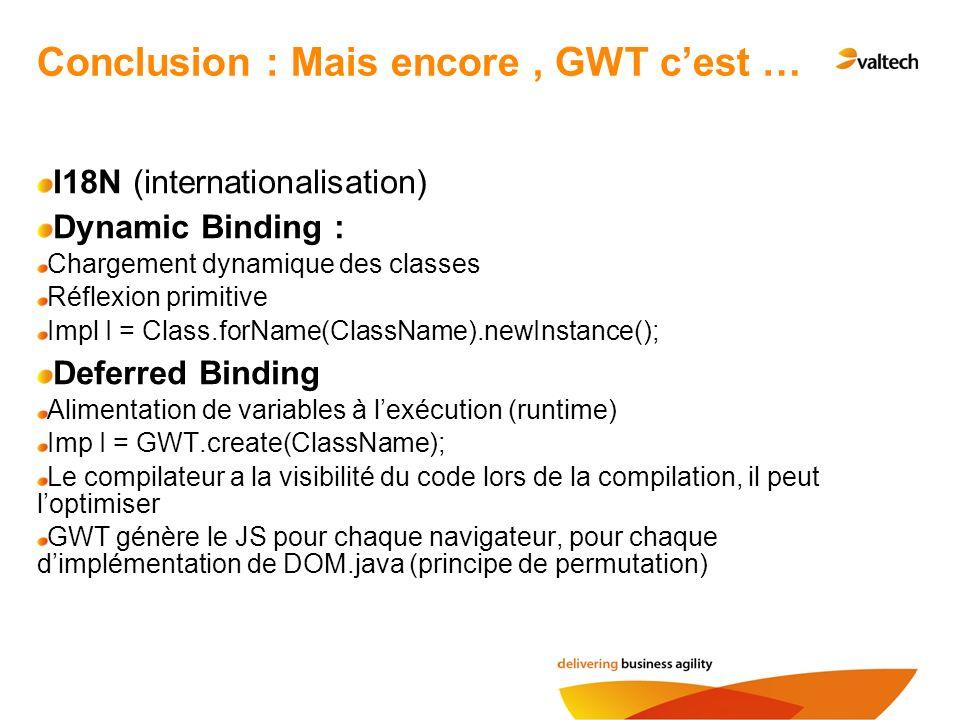 Conclusion : Mais encore, GWT cest … I18N (internationalisation) Dynamic Binding : Chargement dynamique des classes Réflexion primitive Impl I = Class